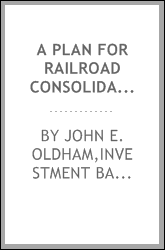 A plan for railroad consolidations, including a discussion of their purpose and practicability