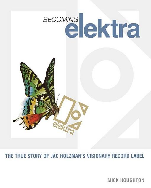 BECOMING ELEKTRA TRUE STORY OF JAC HOLZMAN'S VISIONARY RECOR LABEL By: HOUGHTON
