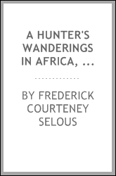 A hunter's wanderings in Africa, being a narrative of nine years spent amongst the game of the far interior of South Africa, containing accounts of explorations beyond the Zambesi, on the river Chobe, and in the Matabele and Mashuna countries, with f