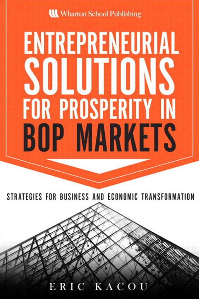 Entrepreneurial Solutions for Prosperity in BoP Markets: Strategies for Business and Economic Transformation By: Eric Kacou