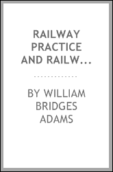 Railway Practice and Railway Possibilities: As Affecting Dividends and Safety : with Diagrams of ...