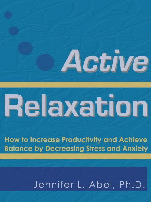 Active Relaxation: How to Increase Productivity and Achieve Balance by Decreasing Stress and Anxiety By: Jennifer Lynn Abel