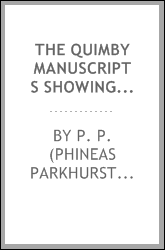 The Quimby manuscripts showing the discovery of spiritual healing and the origin of Christian science