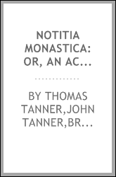 Notitia monastica: or, an account of all the abbies, priories, and houses of friers, heretofore in England and Wales; and also of all the colleges and hospitals founded before A.D. MDXL. By the Right Reverend Doctor Thomas Tanner, late Lord Bishop of