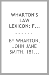 Wharton's Law lexicon: forming an epitome of the law of England; and containing full explanations of the technical terms and phrases thereof, both ancient and modern