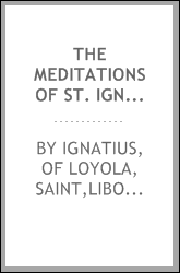 "The meditations of St. Ignatius ; or the ""Spiritual exercises"" expounded, by Father Liborio Siniscalchi, translated from the Italian and revised by a Catholic clergyman"