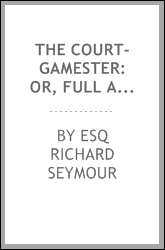 The Court-gamester: Or, Full and Easy Instructions for Playing the Games Now in Vogue ... Viz ...