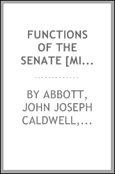Functions of the Senate [microform] : responsibilities and duties of the upper chamber : its value to the public : senseless criticisms of its work answered by Senator Abbott, an able and eloquent speech
