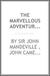 The Marvellous Adventures of Sir John Maundevile Kt: Being His Voyage and Travel which Treateth ...