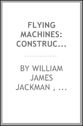 Flying Machines: Construction and Operations; a Practical Book which Shows, in Illustrations ...