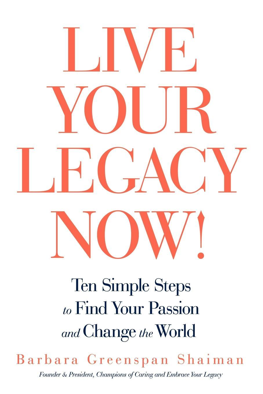 Live Your Legacy Now!: Ten Simple Steps to Find Your Passion and Change the World By: Barbara Greenspan Shaiman