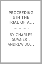 Proceedings in the Trial of Andrew Johnson, President of the United States ...