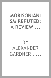 Morisonianism refuted: a review of J. Morison's Exposition of the ninth chapter of Paul's ...