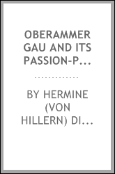 Oberammergau and its passion-play. A retrospect of the history of Oberammergau and its passion play from the commencement up to the present day, also full description of the country and the manners and customs of the people