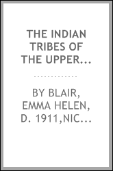 The Indian tribes of the upper Mississippi Valley and region of the Great Lakes : as described by Nicolas Perrot, French commandant in the Northwest; Bacquevile de la Potherie, French royal commissioner to Canada; Morrell Marston, American Army offic