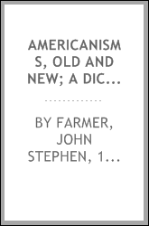 Americanisms, old and new; a dictionary of words, phrases and colloquialisms peculiar to the United States, British America, the West Indies, &c., their derivation, meaning and application, together with numerous anecdotal, historical, explanatory an