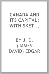 Canada and its capital; with sketches of political and social life at Ottawa