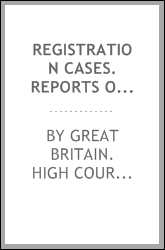 Registration cases. Reports of cases argued and determined on appeal from the decisions of the revising barristers in the Queen's Bench division of the High Court of Justice