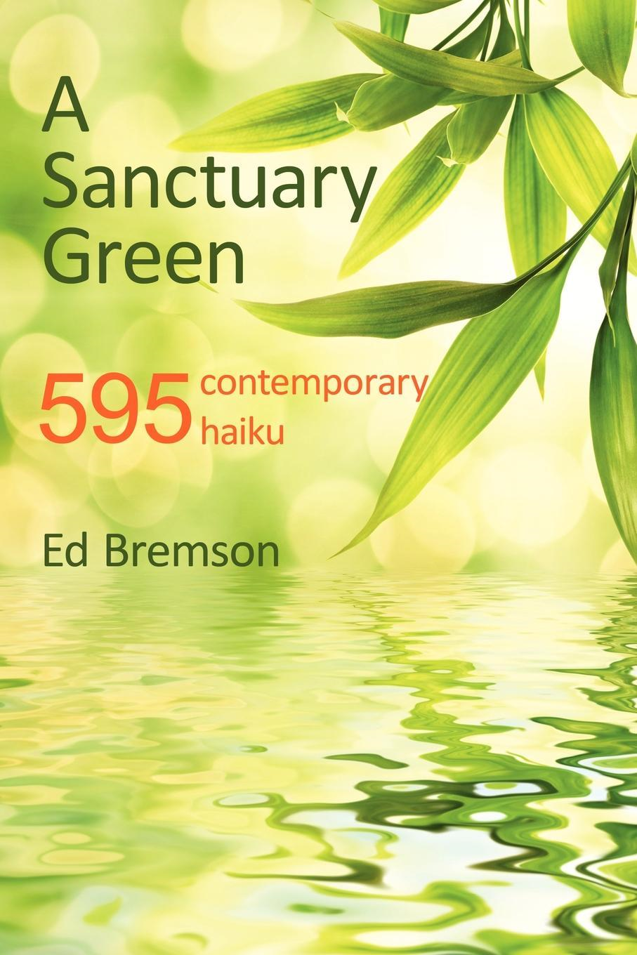 A Sanctuary Green: 595 contemporary haiku By: Ed Bremson