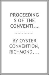 Proceedings of the convention called to consider and discuss the oyster question, held at the Richmond Chamber of commerce, Richmond, Va., Jan. 12, 1894, with papers issued in calling the convention