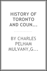 History of Toronto and County of York, Ontario : containing a history of the city of Toronto and the county of York, with the townships, towns, villages, churches, schools, general and local statistics, biographical sketches, etc., etc