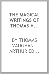 The Magical Writings of Thomas Vaughan (Eugenius Philatethes): A Verbatim Reprint of His First ...