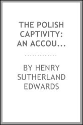 The Polish Captivity: An Account of the Present Position of the Poles in the ...