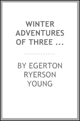Winter adventures of three boys in the great lone land. With illus. from drawings by J.E. Laughlin, and from photographs