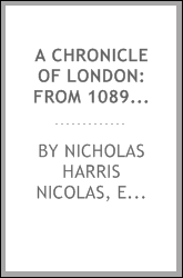 A Chronicle of London: From 1089 [i.e. Ten Eighty Nine] to 1483 [i.e. Fourteen Eighty Three ...