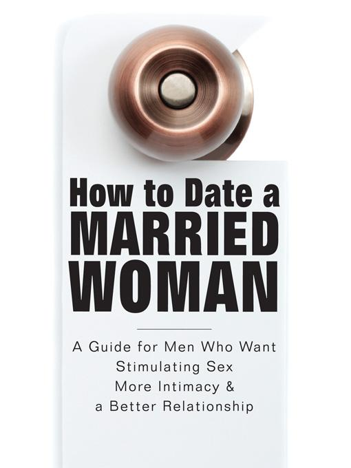How to Date a Married Woman - A Guide for Men Who Want Stimulating Sex, More Intimacy, and a Better Relationship By: Adam Riley