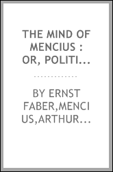The mind of Mencius : or, Political economy founded upon moral philosophy : a systematic digest of the doctrines of the Chinese philosopher Mencius, B.C. 325