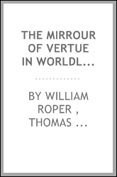 The Mirrour of Vertue in Worldly Greatness; Or, The Life of Sir Thomas More ...