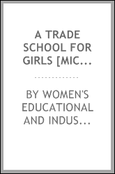 A trade school for girls [microform] : a preliminary investigation in a typical manufacturing city, Worcester, Mass.