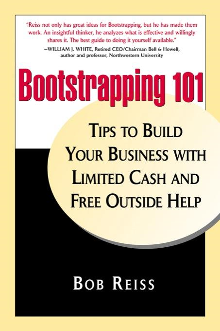Bootstrapping 101: Tips to Build Your Business With Limited Cash and Free Outside Help By: Bob Reiss