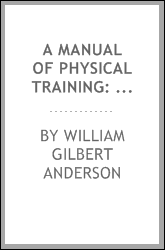 A Manual of Physical Training: For Boys and Girls, for Use by Public-school Teachers, Parents ...