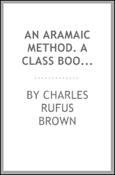 An Aramaic method. A class book for the study of the elements of Aramaic from Bible and targums