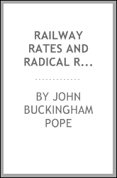 Railway Rates and Radical Rule: Being a Series of Practical Questions Vitally Affecting the ...