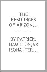 The resources of Arizona; a description of its mineral, farming, grazing and timber lands; its rivers, mountains, valleys and plains; its cities, towns and mining camps; its climate and productions; with brief sketches of its early history, pre-histo