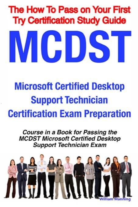 MCDST Microsoft Certified Desktop Support Technician Certification Exam Preparation Course in a Book for Passing the MCDST Microsoft Certified Desktop By: William Manning