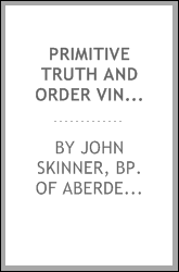 Primitive Truth and Order Vindicated from Modern Misrepresentation, with a Defence of Episcopacy ...