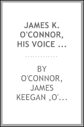 James K. O'Connor, his voice and pen; being a collection of addresses, speeches, newspaper articles