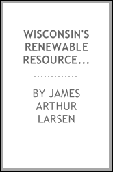 Wisconsin's renewable resources; [a report on research at the University of Wisconsin into the renewable resources of field, forest, lake, and stream