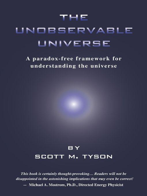 The Unobservable Universe: A Paradox-Free Framework for Understanding the Universe By: Scott M Tyson
