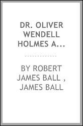 Dr. Oliver Wendell Holmes and His Works: Being a Brief Biography and Critical Review