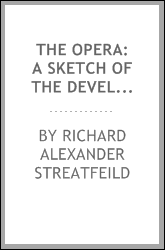 The opera: a sketch of the development of opera : with full descriptions of ...