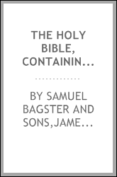 "The Holy Bible, containing the Old and New Testaments, according to the authorised version : being the English version of ""Bagster's polyglot Bible,"" with references, maps, and a number of valuable aids to the study of the Bible"