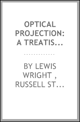 Optical Projection: A Treatise on the Use of the Lantern in Exhibition and ...