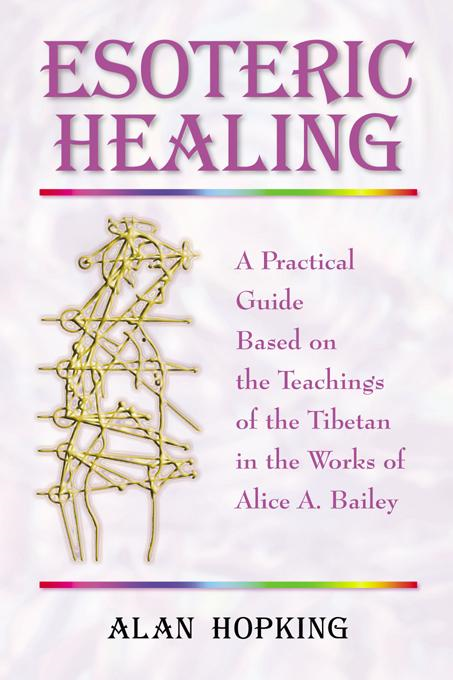 Esoteric Healing: A Practical Guide Based on the Teachings of the Tibetan in the Works of Alice A. Bailey