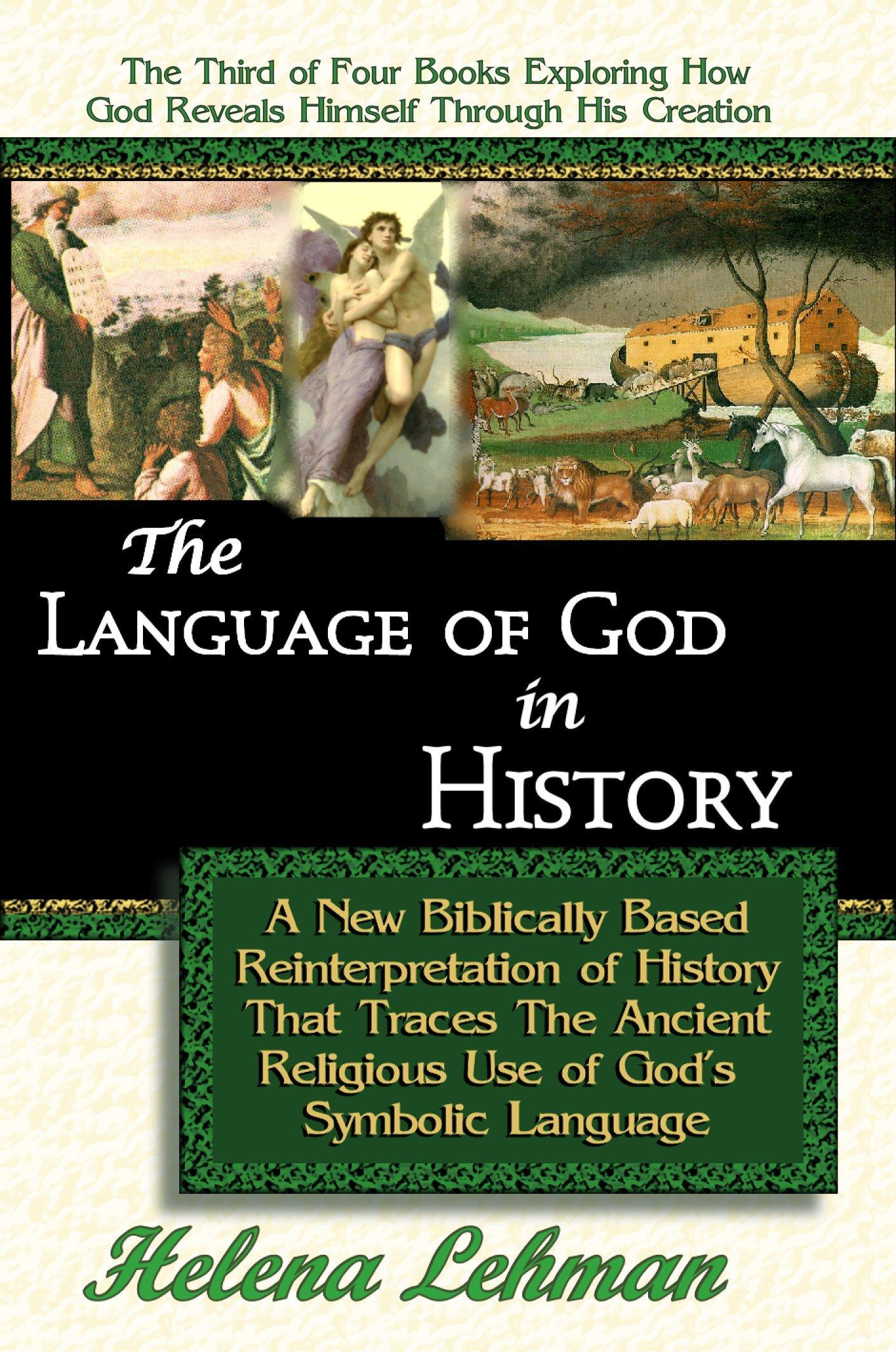 The Language of God in History, A New Biblically Based Reinterpretation of History That Traces The Ancient Religious Use of God's Symbolic Language By: Helena Lehman