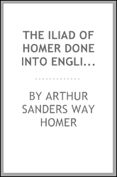 The Iliad of Homer Done Into English Verse
